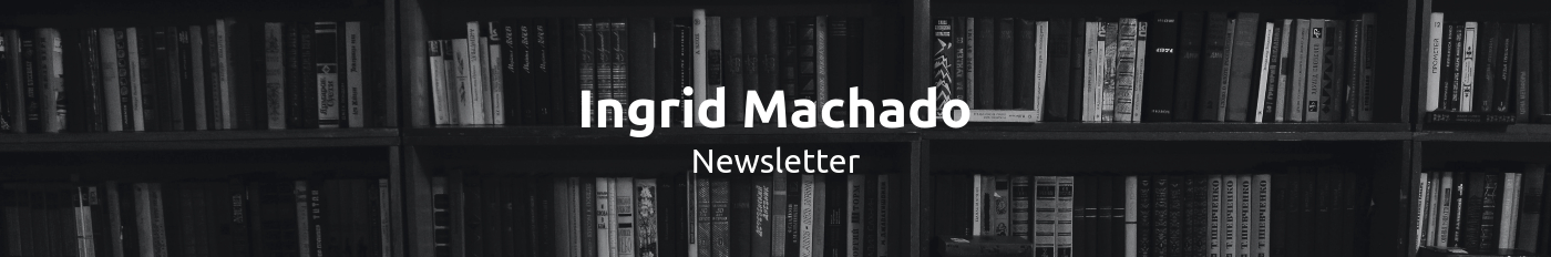Ingrid Machado Newsletter